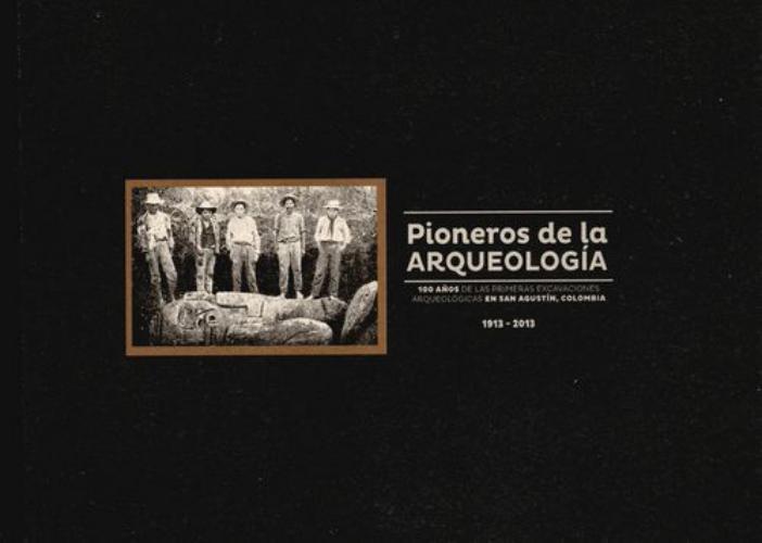 Pioneros De La Arqueologia 100 Años De Las Primeras Excavaciones Arqueologicas En San Agustin Colombia 1913-20