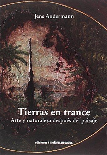Tierras En Trance. Arte Y Naturaleza Despues Del Paisaje