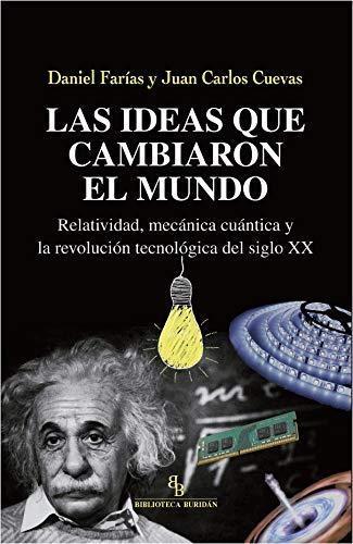 Ideas Que Cambiaron El Mundo Relatividad Mecanica Cuantica Y La Revolucion Tecnologica Del Siglo Xx, Las