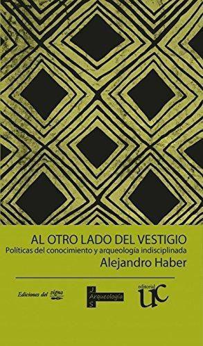 Al Otro Lado Del Vestigio Politicas Del Conocimiento Y Arqueologia Indisciplinada