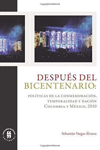 Despues Del Bicentenario Politicas De La Conmemoracion Temporalidad Y Nacion Colombia Y Mexico 2010