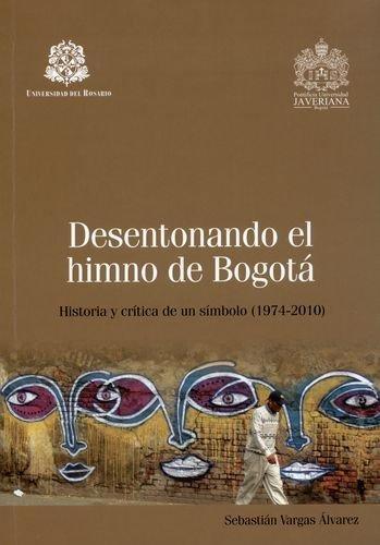 Desentonando El Himno De Bogota. Historia Y Critica De Un Simbolo (1974-2010)
