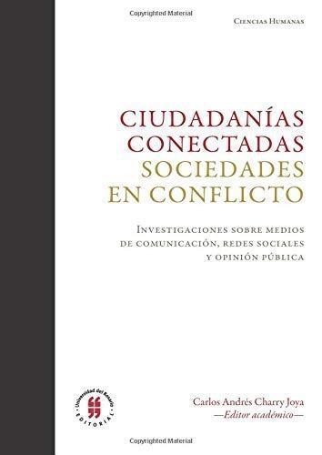 Ciudadanias Conectadas Sociedades En Conflicto. Investigaciones Sobre Medios De Comunicacion, Redes Sociales