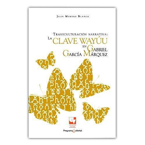 Transculturacion Narrativa: La Clave Wayuu En Gabriel Garcia Marquez