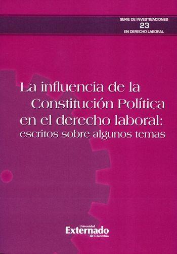 Influencia De La Constitucion Politica En El Derecho Laboral. Escritos Sobre Algunos Temas, La