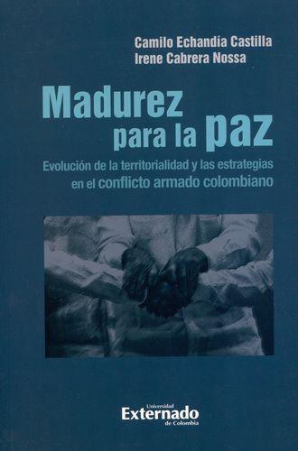 Madurez Para La Paz. Evolucion De La Territorialidad Y Las Estrategias En El Conflicto Armado Colombiano