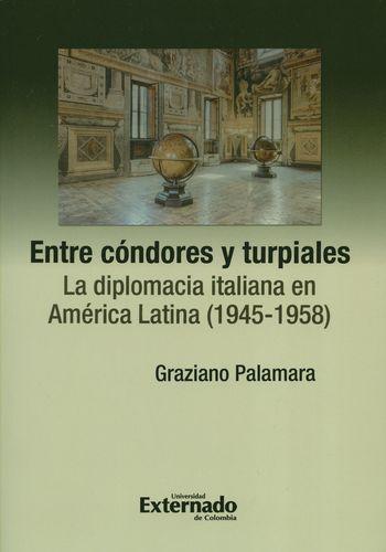 Entre Condores Y Turpiales La Diplomacia Italiana En America Latina 1945-1958