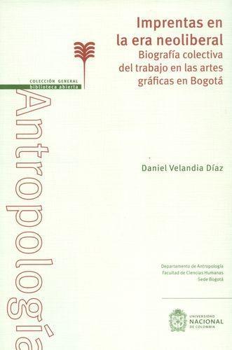 Imprentas En La Era Neoliberal. Biografia Colectiva Del Trabajo En Las Artes Graficas En Bogota