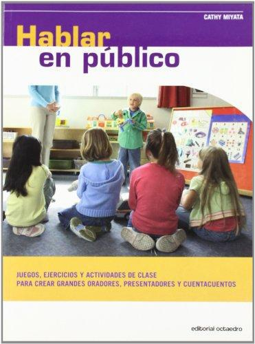 Hablar En Publico. Juegos, Ejercicios Y Actividades De Clase Para Crear Grandes Oradores, Presentadores Y Cuen