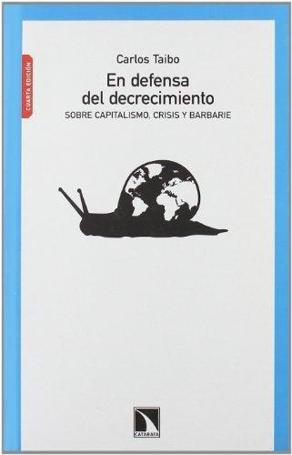 En Defensa Del Decrecimiento. Sobre Capitalismo, Crisis Y Barbarie
