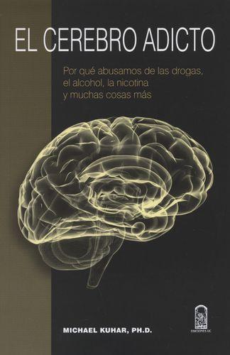 Cerebro Adicto Por Que Abusamos De Las Drogas, El Alcohol, La Nicotina Y Muchas Cosas Mas, El