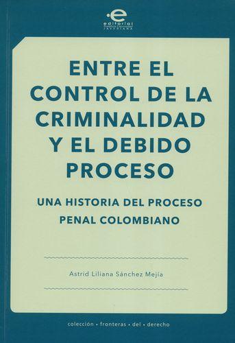 Entre El Control De La Criminalidad Y El Debido Proceso Una Historia Del Proceso Penal Colombiano