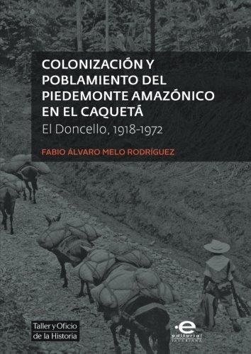 Colonizacion Y Poblamiento Del Piedemonte Amazonico En El Caqueta. El Doncello 1918 - 1972