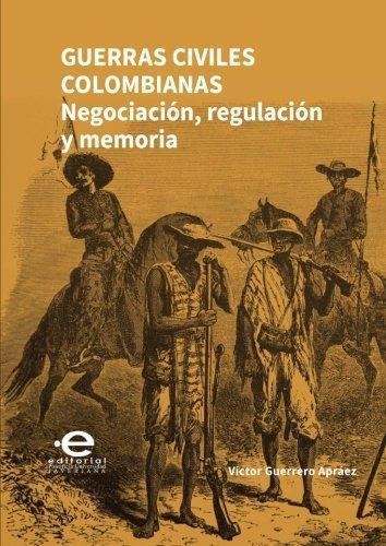 Guerras Civiles Colombianas Negociacion Regulacion Y Memoria