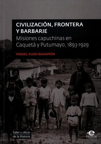 Civilizacion Frontera Y Barbarie. Misiones Capuchinas En Caqueta Y Putumayo 1893-1929