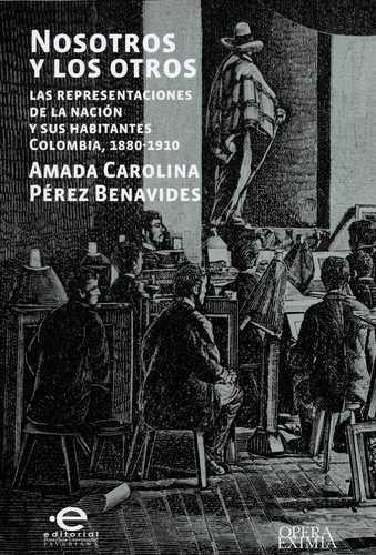 Nosotros Y Los Otros Las Representaciones De La Nacion Y Sus Habitantes Colombia, 1880-1910