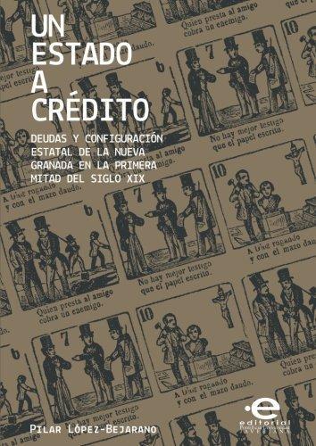 Un Estado A Credito. Deudas Y Configuracion Estatal De La Nueva Granada En La Primera Mitad Del Siglo Xix