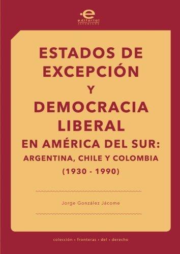 Estados De Excepcion Y Democracia Liberal En America Del Sur: Argentina, Chile, Colombia