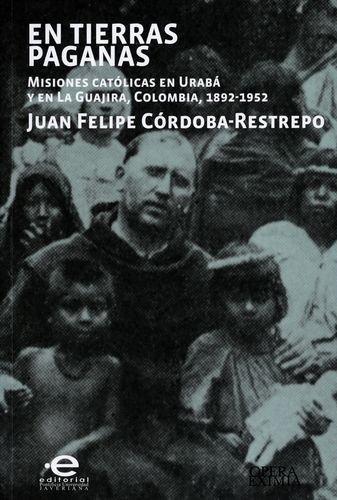 En Tierras Paganas. Misiones Catolicas En Uraba Y En La Guajira Colombia 1892-1952