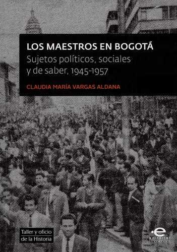 Maestros En Bogota Sujetos Politicos Sociales Y De Saber 1945-1957, Los