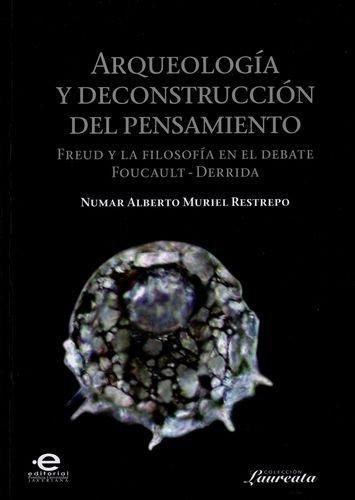 Arqueologia Y Deconstruccion Del Pensamiento Freud Y La Filosofia En El Debate Foucault - Derrida