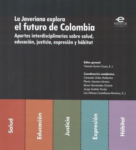 Javeriana Explora El Futuro De Colombia. Aportes Interdisciplinarios Sobre Salud, Educacion, Justicia, La