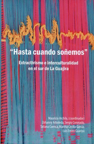 Hasta Cuando Soñemos. Extractivismo E Interculturalidad En El Sur De La Guajira
