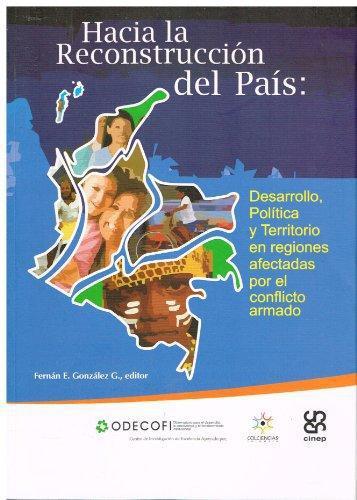 Hacia La Reconstruccion Del Pais. Desarrollo, Politica Y Territorio En Regiones Afectadas Por El Conflicto Arm